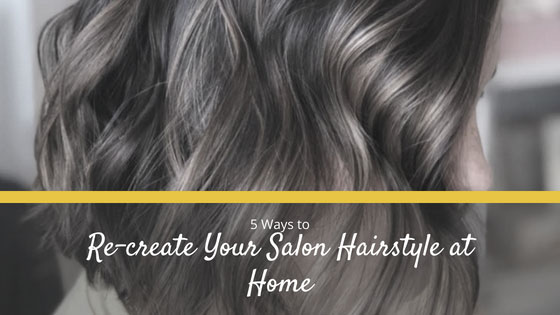 5 Ways to Re-create Your Salon Hairstyle at Home